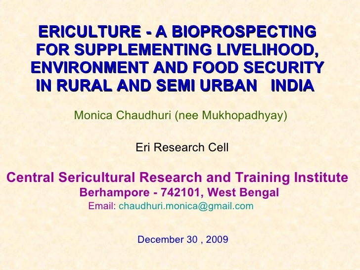ERICULTURE - A BIOPROSPECTING FOR SUPPLEMENTING LIVELIHOOD, ENVIRONMENT AND FOOD SECURITY IN RURAL AND SEMI URBAN  INDIA  ...