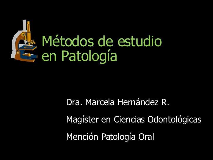 Métodos de estudio en Patología Dra. Marcela Hernández R. Magíster en Ciencias Odontológicas Mención Patología Oral