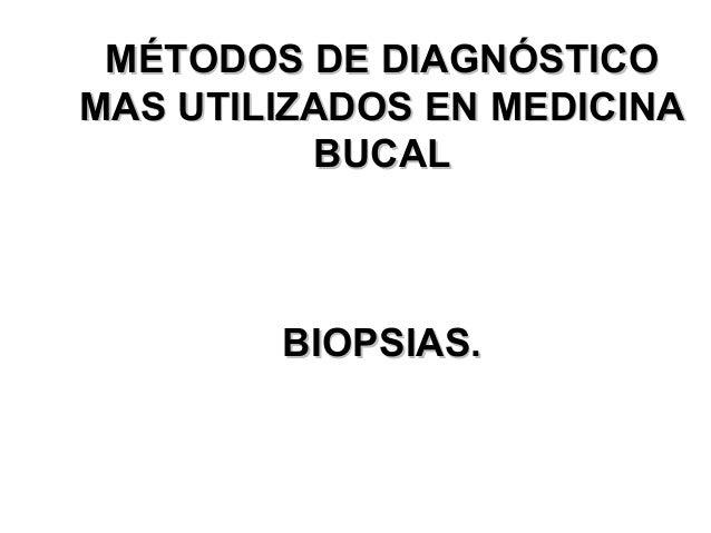 MÉTODOS DE DIAGNÓSTICO MAS UTILIZADOS EN MEDICINA BUCAL BIOPSIAS.