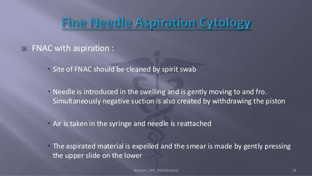  FNAC with aspiration :  Site of FNAC should be cleaned by spirit swab  Needle is introduced in the swelling and is gen...