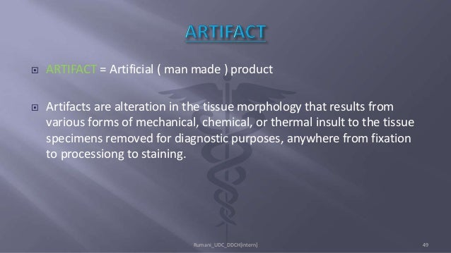 ARTIFACT = Artificial ( man made ) product  Artifacts are alteration in the tissue morphology that results from various...