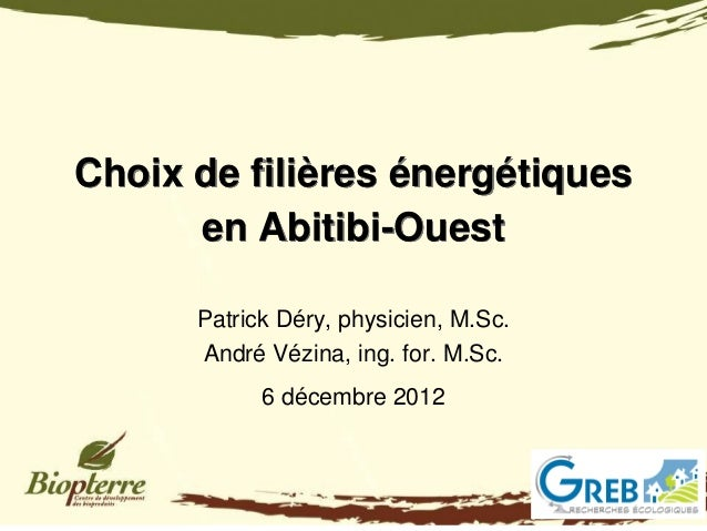 Choix de filières énergétiques      en Abitibi-Ouest      Patrick Déry, physicien, M.Sc.      André Vézina, ing. for. M.Sc...