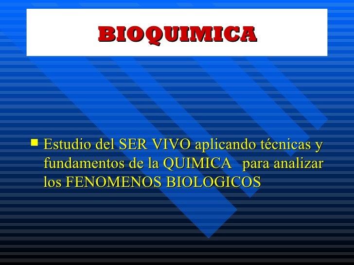 BIOQUIMICA <ul><li>Estudio del SER VIVO aplicando técnicas y fundamentos de la QUIMICA para analizar los FENOMENOS BIOLOGI...