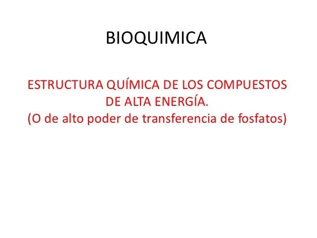 BIOQUIMICAESTRUCTURA QUÍMICA DE LOS COMPUESTOS             DE ALTA ENERGÍA.(O de alto poder de transferencia de fosfatos)