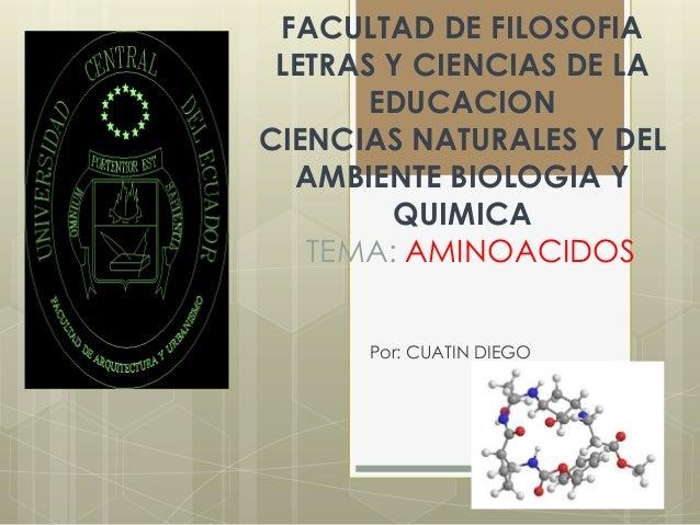 FACULTAD DE FILOSOFIA LETRAS Y CIENCIAS DE LA EDUCACION CIENCIAS NATURALES Y DEL AMBIENTE BIOLOGIA Y QUIMICA TEMA: AMINOAC...