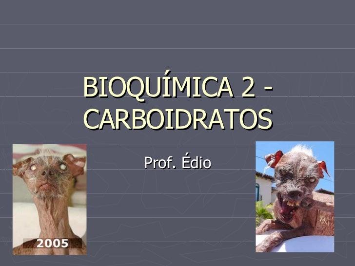 BIOQUÍMICA 2 - CARBOIDRATOS Prof. Édio