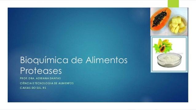 Bioquímica de Alimentos Proteases PROF. DRA. ADRIANA DANTAS CIÊNCIA E TECNOLOGIA DE ALIMENTOS CAXIAS DO SUL, RS