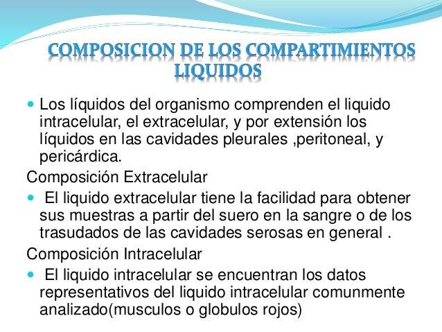  Los líquidos del organismo comprenden el liquido  intracelular, el extracelular, y por extensión los  líquidos en las ca...