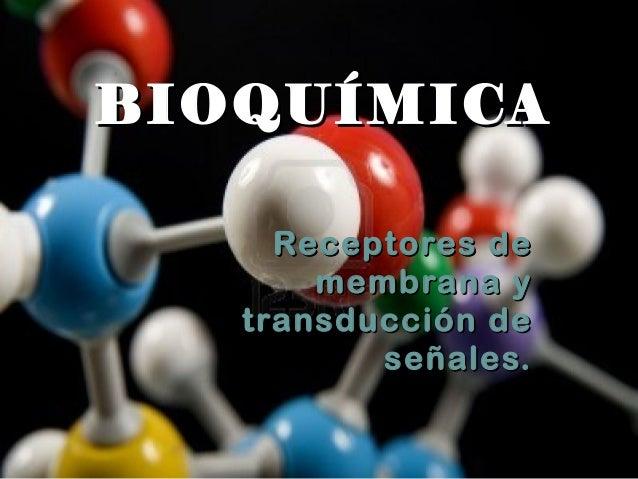 BIOQUÍMICA     Receptores de       membrana y   transducción de          señales.