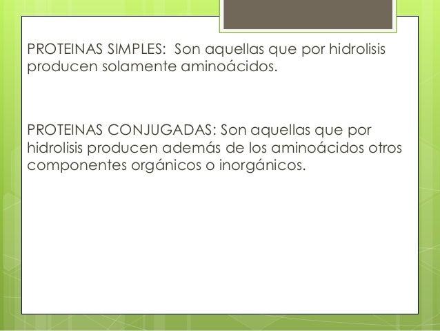 PROTEINAS SIMPLES: Son aquellas que por hidrolisisproducen solamente aminoácidos.PROTEINAS CONJUGADAS: Son aquellas que po...