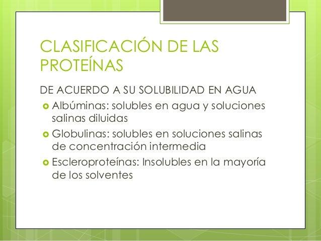 CLASIFICACIÓN DE LASPROTEÍNASDE ACUERDO A SU SOLUBILIDAD EN AGUA Albúminas: solubles en agua y soluciones  salinas diluid...