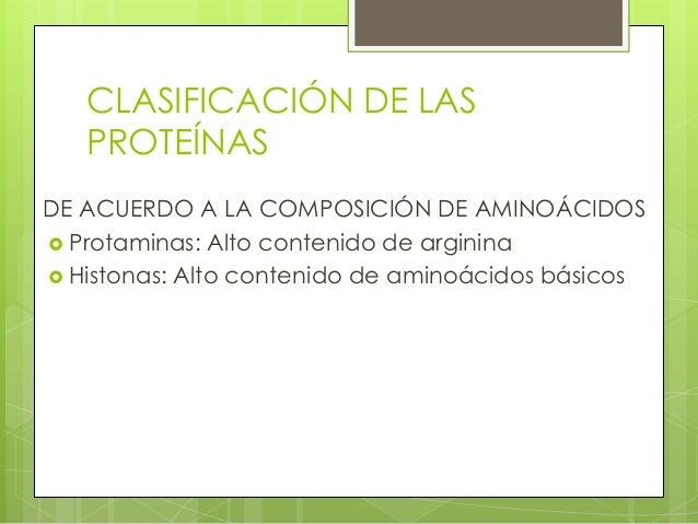 CLASIFICACIÓN DE LAS   PROTEÍNASDE ACUERDO A LA COMPOSICIÓN DE AMINOÁCIDOS Protaminas: Alto contenido de arginina Histon...