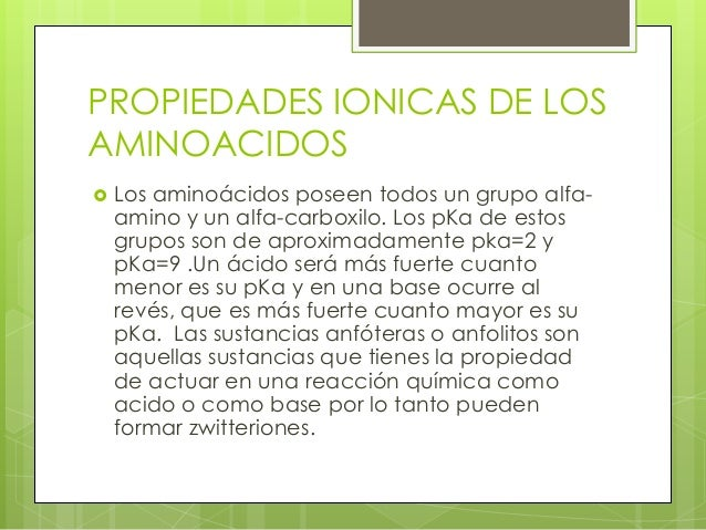 PROPIEDADES IONICAS DE LOSAMINOACIDOS   Los aminoácidos poseen todos un grupo alfa-    amino y un alfa-carboxilo. Los pKa...