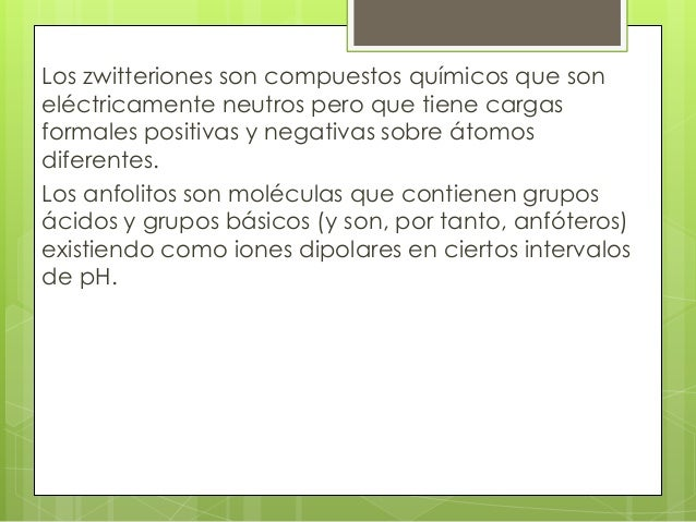 Los zwitteriones son compuestos químicos que soneléctricamente neutros pero que tiene cargasformales positivas y negativas...