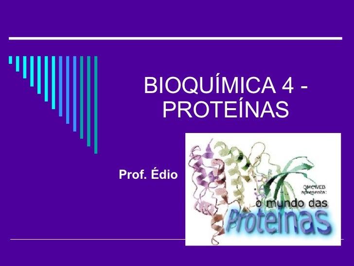 BIOQUÍMICA 4 - PROTEÍNAS Prof. Édio