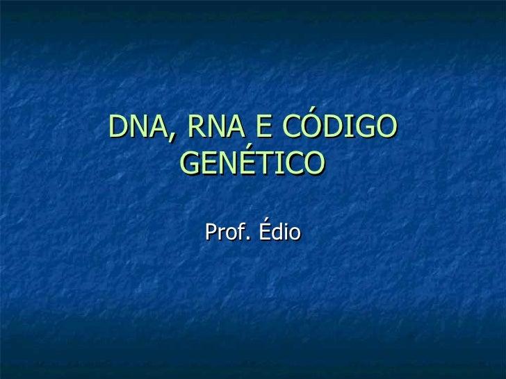 DNA, RNA E CÓDIGO GENÉTICO Prof. Édio