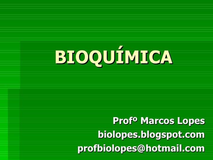 BIOQUÍMICA        Profº Marcos Lopes     biolopes.blogspot.com profbiolopes@hotmail.com