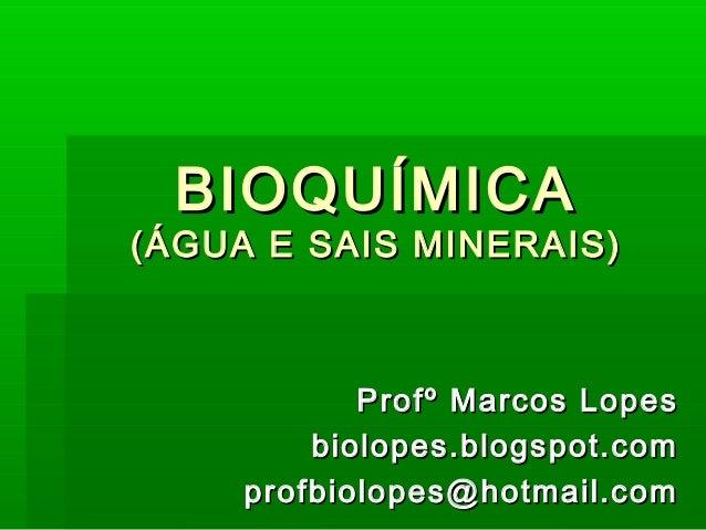 BIOQUÍMICA(ÁGUA E SAIS MINERAIS)            Profº Marcos Lopes         biolopes.blogspot.com     profbiolopes@hotmail.com