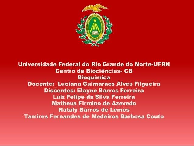 Universidade Federal do Rio Grande do Norte-UFRN Centro de Biociências- CB Bioquímica Docente: Luciana Guimaraes Alves Fil...