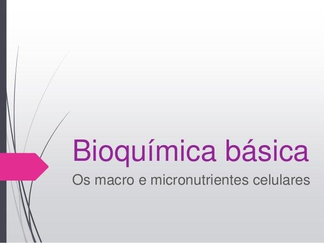 Bioquímica básica Os macro e micronutrientes celulares