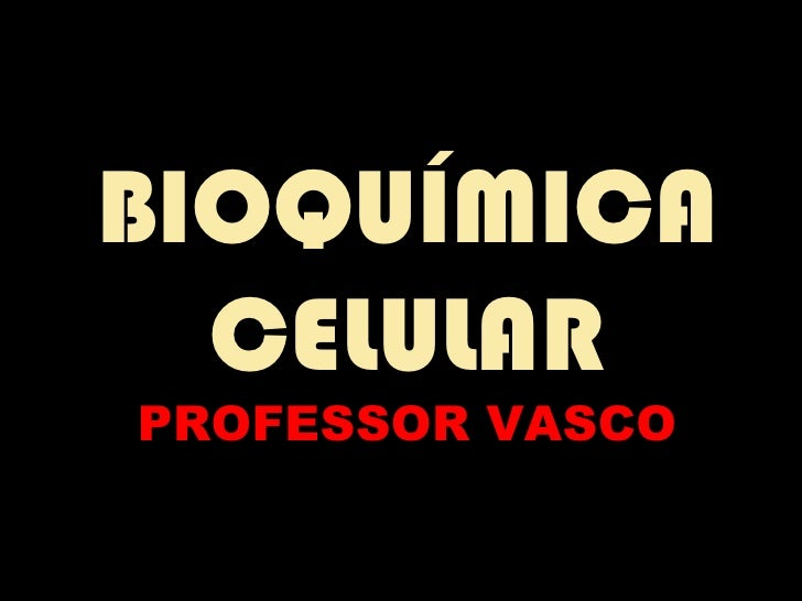 BIOQUÍMICA  CELULARPROFESSOR VASCO