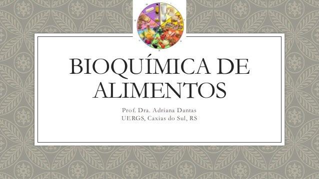 BIOQUÍMICA DE ALIMENTOS Prof. Dra. Adriana Dantas UERGS, Caxias do Sul, RS