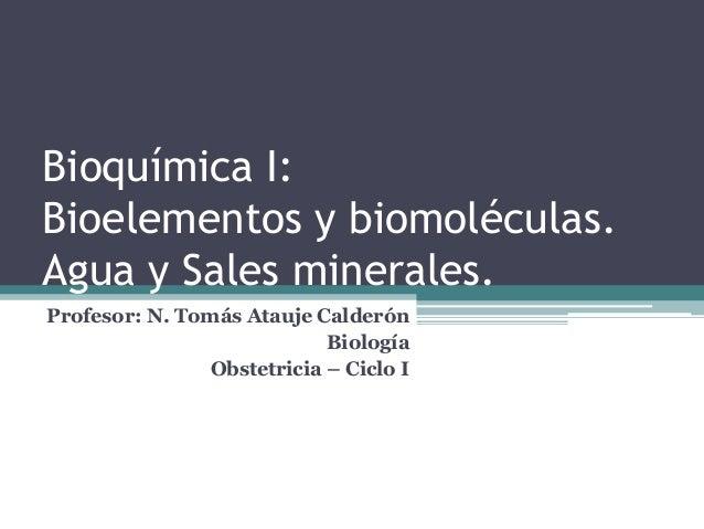 Bioquímica I: Bioelementos y biomoléculas. Agua y Sales minerales. Profesor: N. Tomás Atauje Calderón Biología Obstetricia...