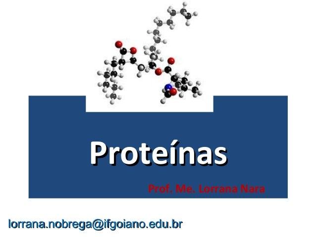 ProteínasProteínas Prof. Me. Lorrana Nara lorrana.nobrega@ifgoiano.edu.brlorrana.nobrega@ifgoiano.edu.br