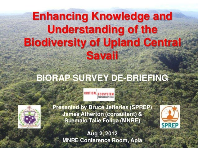 Enhancing Knowledge and Understanding of the Biodiversity of Upland Central Savaii BIORAP SURVEY DE-BRIEFING Presented by ...