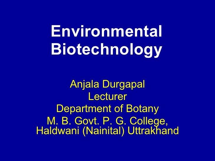 Environmental Biotechnology Anjala Durgapal Lecturer Department of Botany M. B. Govt. P. G. College, Haldwani (Nainital) U...