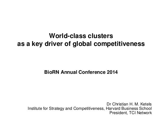 World-class clusters as a key driver of global competitiveness BioRN Annual Conference 2014 Dr Christian H. M. Ketels Inst...