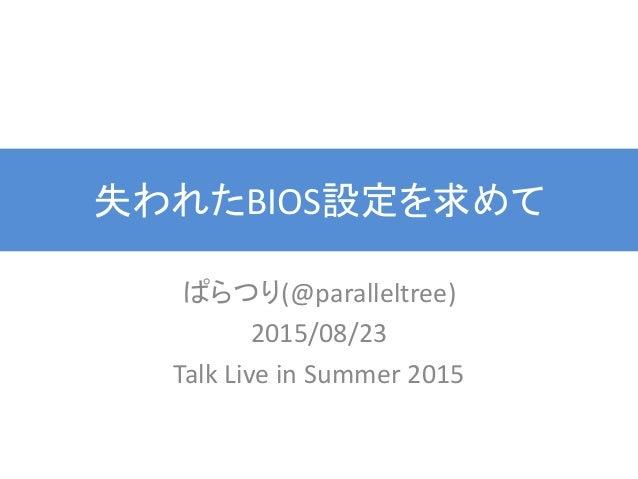 失われたBIOS設定を求めて ぱらつり(@paralleltree) 2015/08/23 Talk Live in Summer 2015
