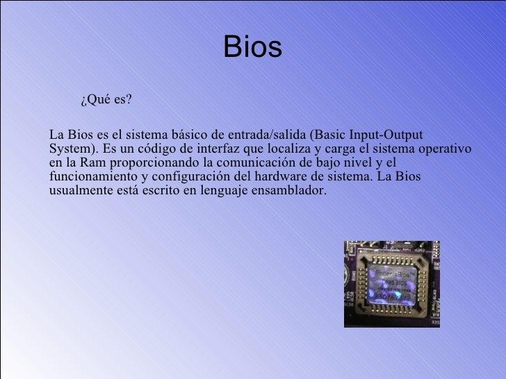 Bios <ul><li>¿Qué es?  </li></ul><ul><li>La Bios es el sistema básico de entrada/salida (Basic Input-Output System). Es un...