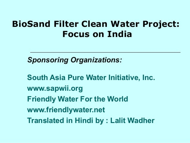 BioSand Filter Clean Water Project: Focus on India Sponsoring Organizations: South Asia Pure Water Initiative, Inc. www.sa...