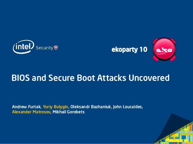 BIOS and Secure Boot Attacks Uncovered  Andrew Furtak, Yuriy Bulygin, Oleksandr Bazhaniuk, John Loucaides, Alexander Matro...