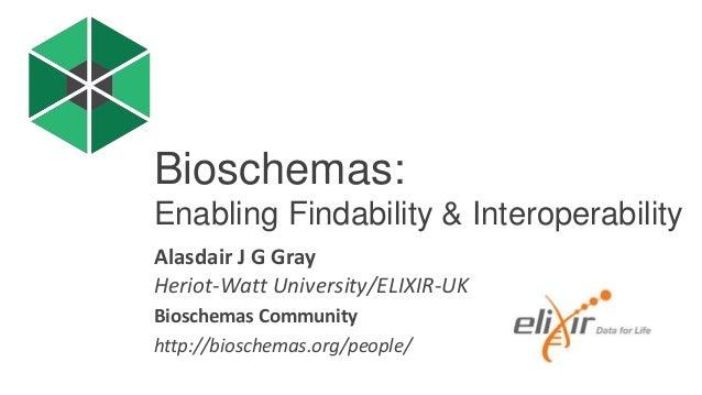 Alasdair J G Gray Heriot-Watt University/ELIXIR-UK Bioschemas Community http://bioschemas.org/people/ Bioschemas: Enabling...