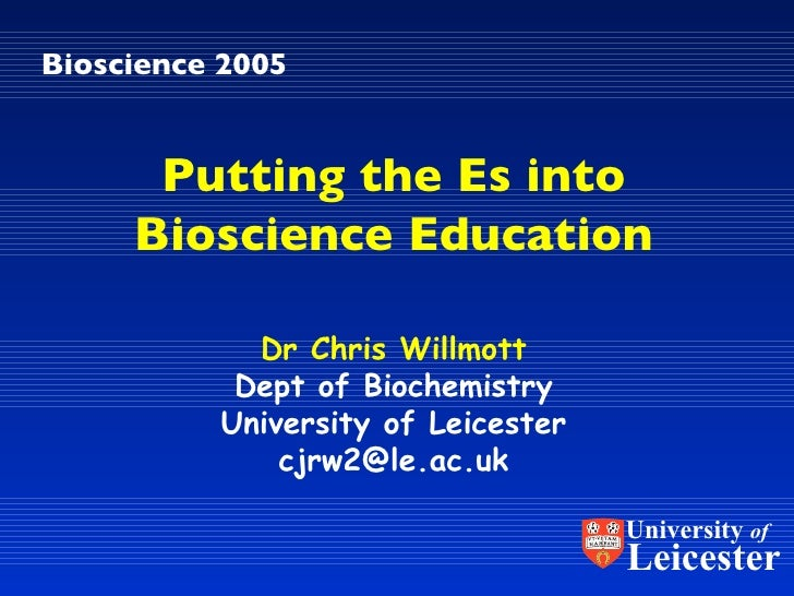 Bioscience 2005 Dr Chris Willmott Dept of Biochemistry University of Leicester [email_address] Putting the Es into Bioscie...