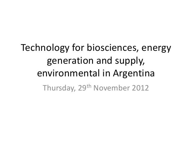 Technology for biosciences, energy     generation and supply,   environmental in Argentina    Thursday, 29th November 2012