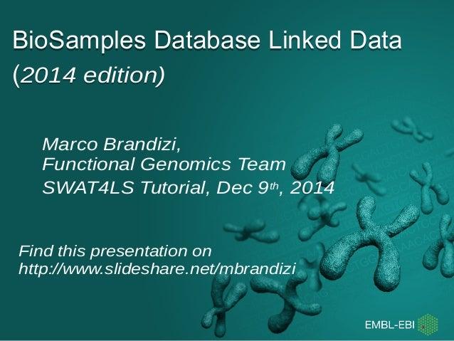 BioSamples Database Linked Data  (2014 edition)  Marco Brandizi,  Functional Genomics Team  SWAT4LS Tutorial, Dec 9th, 201...