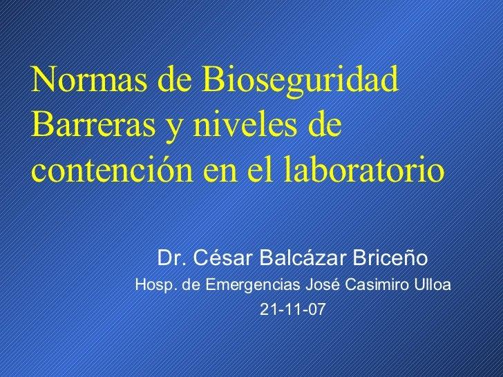 Normas de Bioseguridad Barreras y niveles de contención en el laboratorio Dr. César Balcázar Briceño Hosp. de Emergencias ...
