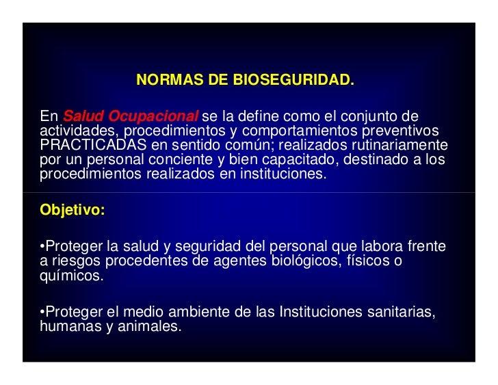 NORMAS DE BIOSEGURIDAD.  En Salud Ocupacional se la define como el conjunto de actividades, procedimientos y comportamient...