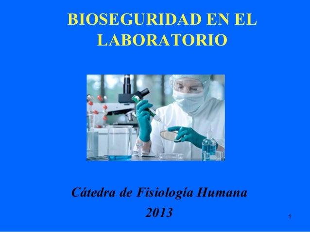1 BIOSEGURIDAD EN EL LABORATORIO Cátedra de Fisiología Humana 2013