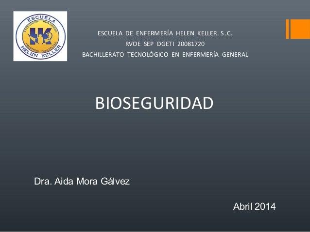 BIOSEGURIDAD Dra. Aida Mora Gálvez Abril 2014 ESCUELA DE ENFERMERÍA HELEN KELLER. S .C. RVOE SEP DGETI 20081720 BACHILLERA...
