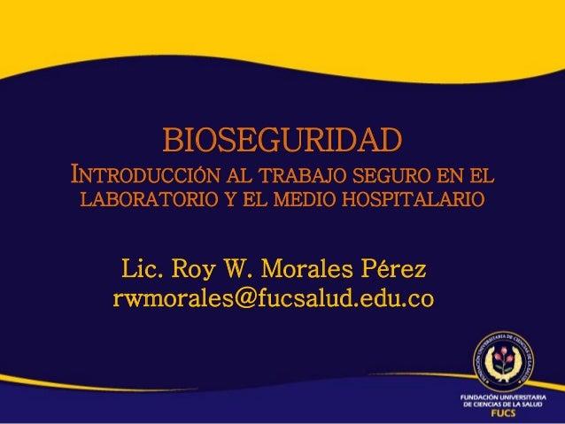BIOSEGURIDADINTRODUCCIÓN AL TRABAJO SEGURO EN ELLABORATORIO Y EL MEDIO HOSPITALARIO    Lic. Roy W. Morales Pérez   rwmoral...