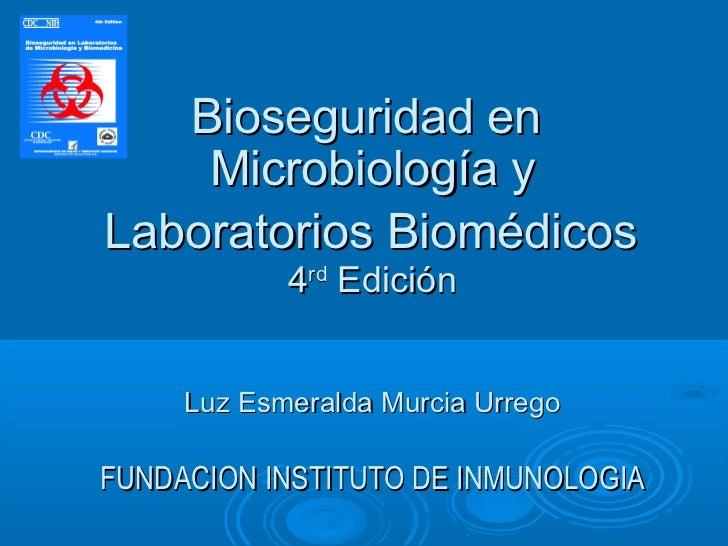 Bioseguridad en    Microbiología yLaboratorios Biomédicos            4rd Edición     Luz Esmeralda Murcia UrregoFUNDACION ...