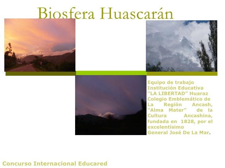 """Biosfera Huascarán Concurso Internacional Educared Equipo de trabajo Institución Educativa """" LA LIBERTAD"""" Huaraz Colegio E..."""