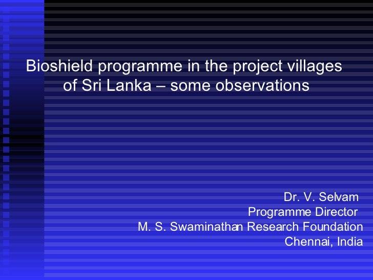 Bioshield programme in the project villages  of Sri Lanka – some observations Dr. V. Selvam Programme Director  M. S. Swam...