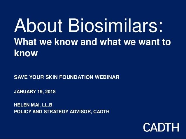 About Biosimilars: What we know and what we want to know SAVE YOUR SKIN FOUNDATION WEBINAR JANUARY 19, 2018 HELEN MAI, LL....