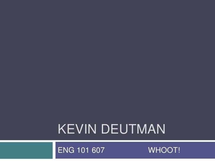 KEVIN DEUTMAN<br />ENG 101 607                    WHOOT!<br />