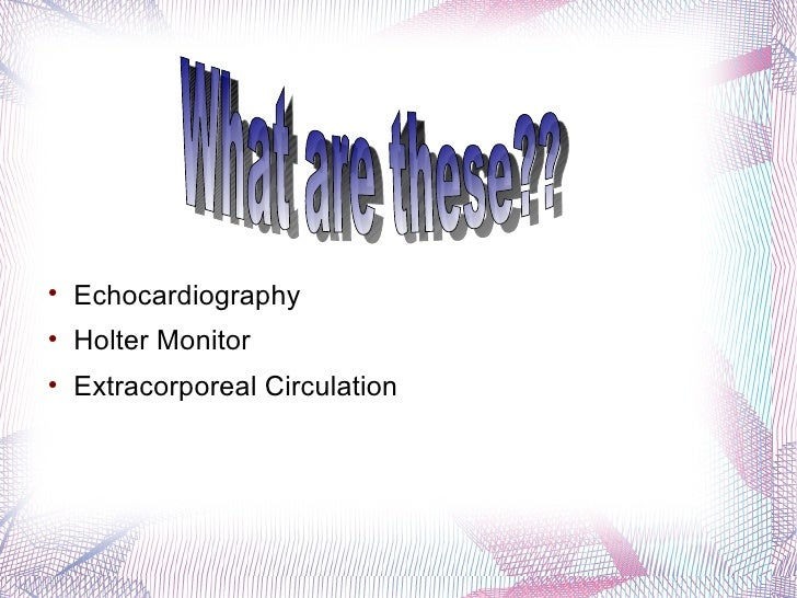 What are these?? <ul><li>Echocardiography </li></ul><ul><li>Holter Monitor </li></ul><ul><li>Extracorporeal Circulation </...
